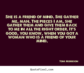 Quote about friendship - She is a friend of mind. she gather me, man. the pieces i am, she gather..
