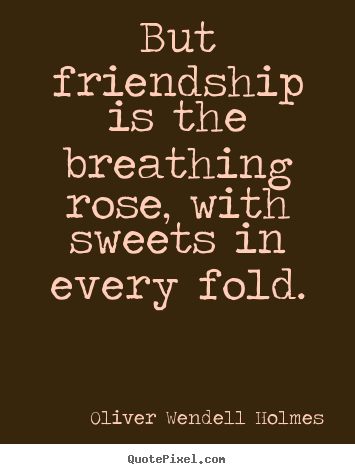 Quote about friendship - But friendship is the breathing rose, with sweets..