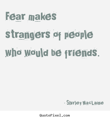 Make custom picture quotes about friendship - Fear makes strangers of people who would be friends.