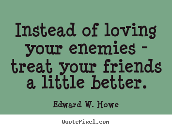 Instead of loving your enemies - treat your friends a little better. Edward W. Howe best friendship quotes