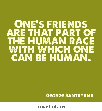 Create graphic photo quotes about friendship - One's friends are that part of the human race with which one can..
