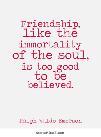 Quotes about friendship - Friendship, like the immortality of the soul, is too good to..