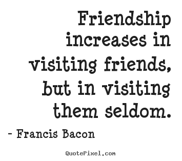 Friendship quotes - Friendship increases in visiting friends, but..
