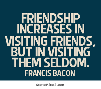 Francis Bacon photo quote - Friendship increases in visiting friends, but in visiting them.. - Friendship quotes