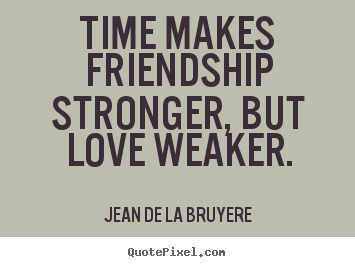 Quotes about friendship - Time makes friendship stronger, but love weaker.