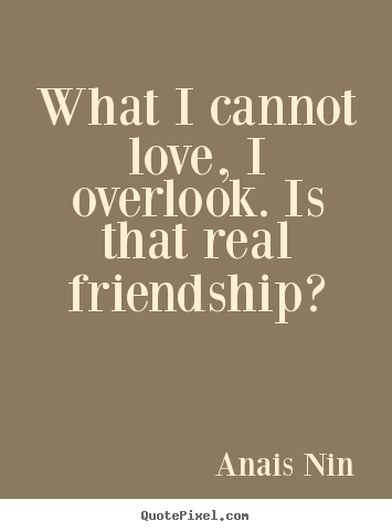Anais Nin picture quotes - What i cannot love, i overlook. is that real friendship? - Friendship quotes