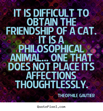 Theophile Gautier image quote - It is difficult to obtain the friendship of a cat. it is a philosophical.. - Friendship quote