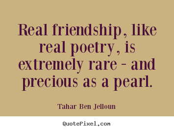 Design your own picture quotes about friendship - Real friendship, like real poetry, is extremely..