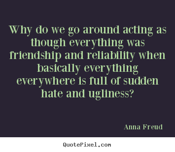 Why do we go around acting as though everything was friendship.. Anna Freud great friendship quote