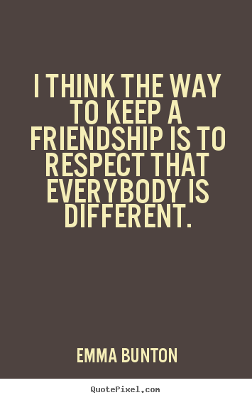 Quotes about friendship - I think the way to keep a friendship is to respect that everybody..