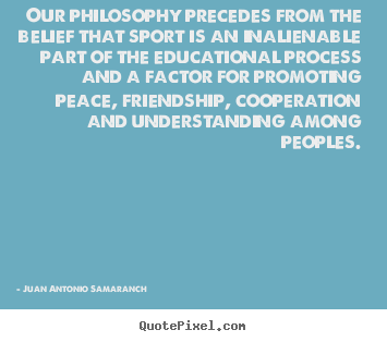 Our philosophy precedes from the belief that.. Juan Antonio Samaranch famous friendship quote