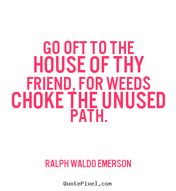 Ralph Waldo Emerson picture quotes - Go oft to the house of thy friend, for weeds choke the.. - Friendship quote