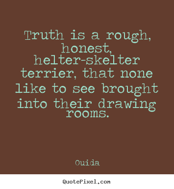 Truth is a rough, honest, helter-skelter terrier, that none.. Ouida  friendship quotes