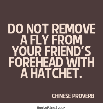 Chinese Proverb picture quotes - Do not remove a fly from your friend's forehead.. - Friendship quote