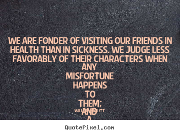 William Hazlitt photo sayings - We are fonder of visiting our friends in health than in sickness... - Friendship quotes