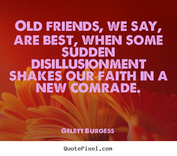 Gelett Burgess picture quote - Old friends, we say, are best, when some sudden.. - Friendship quote