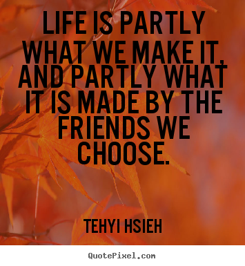 Design custom picture quotes about friendship - Life is partly what we make it, and partly what it..