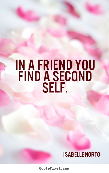 In a friend you find a second self. Isabelle Norto good friendship quotes