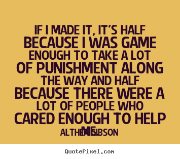 Friendship quotes - If i made it, it's half because i was game enough to take a lot of..