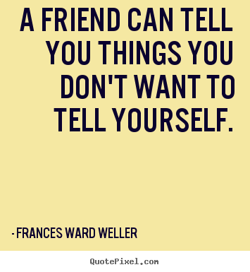 Frances Ward Weller picture quotes - A friend can tell you things you don't want to tell.. - Friendship quotes