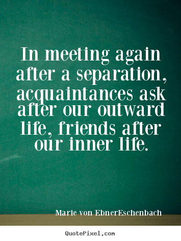 Quote about friendship - In meeting again after a separation, acquaintances ask after our outward..