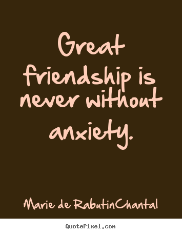 Marie De Rabutin-Chantal picture quotes - Great friendship is never without anxiety. - Friendship quotes