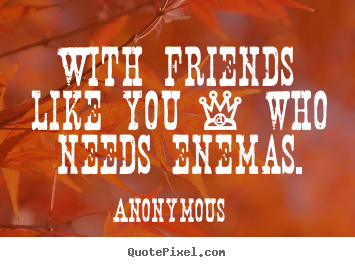 Friendship sayings - With friends like you - who needs enemas.