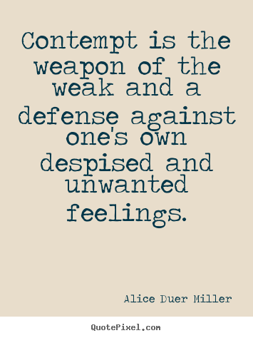 Friendship quotes - Contempt is the weapon of the weak and a defense..