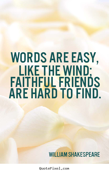 Make custom picture quotes about friendship - Words are easy, like the wind; faithful friends..