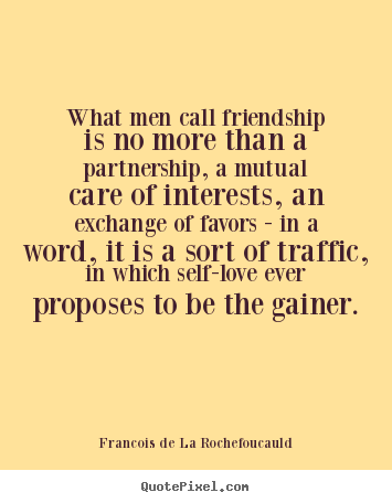 Quotes about friendship - What men call friendship is no more than a partnership, a mutual..