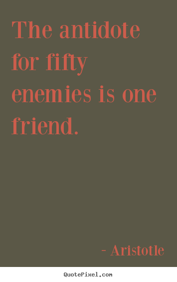 Friendship quote - The antidote for fifty enemies is one friend.