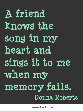 Friendship quotes - A friend knows the song in my heart and sings it to me when..