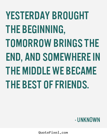Yesterday brought the beginning, tomorrow brings.. Unknown best friendship quotes