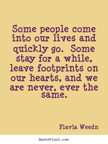 Flavia Weedn picture quotes - Some people come into our lives and quickly go.  some stay for a while,.. - Friendship quote