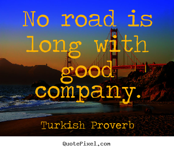 Turkish Proverb picture quote - No road is long with good company. - Friendship quote