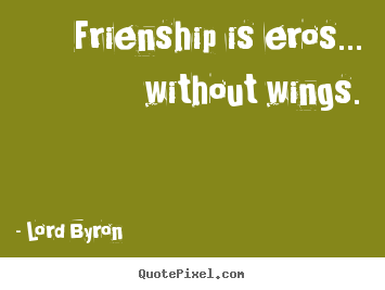 Lord Byron image quotes - Frienship is eros... without wings. - Friendship quotes