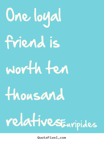 Create graphic picture quotes about friendship - One loyal friend is worth ten thousand relatives.
