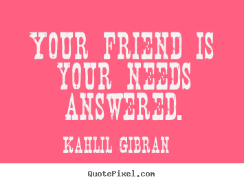 Kahlil Gibran picture quotes - Your friend is your needs answered. - Friendship quote