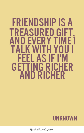Friendship quotes - Friendship is a treasured gift, and every time i talk with you i feel..