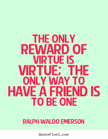 Ralph Waldo Emerson picture quotes - The only reward of virtue is virtue; the only.. - Friendship quotes