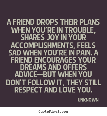 Quote about friendship - A friend drops their plans when you're in trouble,..
