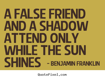 Benjamin Franklin picture quote - A false friend and a shadow attend only while the sun.. - Friendship quote