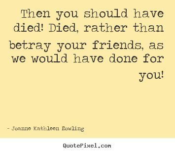 Then you should have died! died, rather than betray your friends,.. Joanne Kathleen Rowling  friendship quote