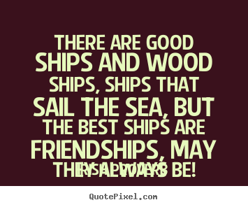 Friendship quotes - There are good ships and wood ships, ships that sail the sea,..