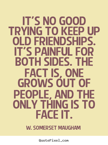 Design your own picture quote about friendship - It's no good trying to keep up old friendships. it's painful..