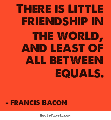 Quotes about friendship - There is little friendship in the world, and least of all between..