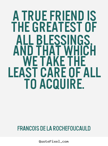 Friendship quote - A true friend is the greatest of all blessings, and that which we..