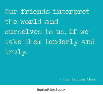 Amos Bronson Alcott photo quotes - Our friends interpret the world and ourselves to us, if.. - Friendship quote