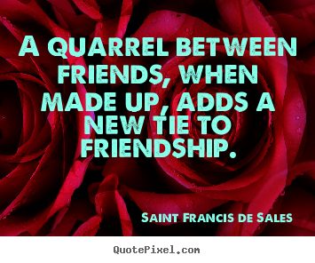 A quarrel between friends, when made up, adds a new tie to friendship. Saint Francis De Sales greatest friendship quotes
