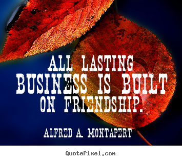 Quotes about friendship - All lasting business is built on friendship.